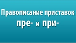 Онлайн диктант на правописание приставки «пре-» и «при-»